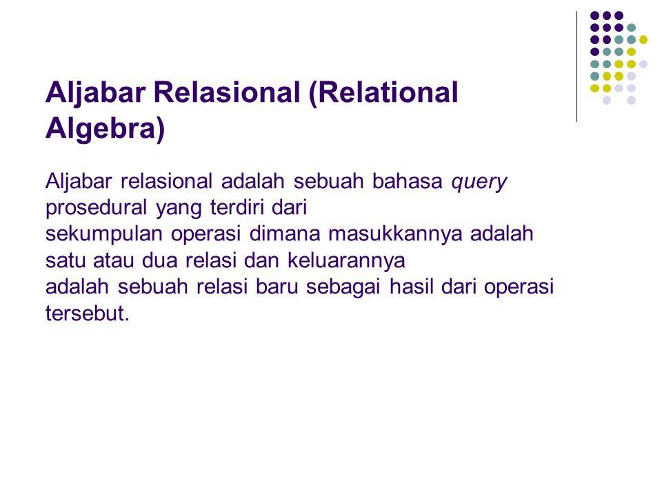 Aljabar Relasional (Relational Algebra) Aljabar relasional adalah sebuah bahasa query prosedural yang terdiri dari sekumpulan operasi dimana masukkannya adalah satu atau dua relasi dan keluarannya adalah sebuah relasi baru sebagai hasil dari operasi tersebut.