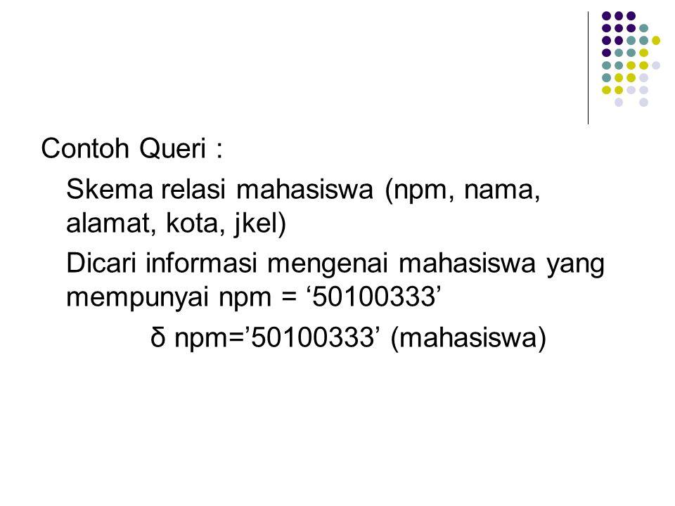 Contoh Queri : Skema relasi mahasiswa (npm, nama, alamat, kota, jkel) Dicari informasi mengenai mahasiswa yang mempunyai npm = '50100333'