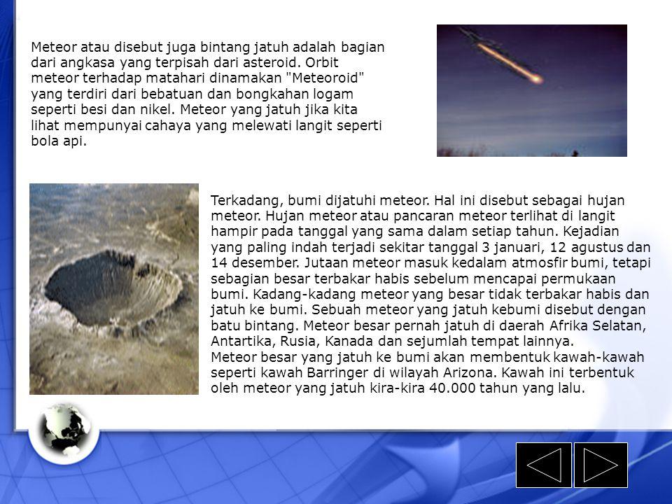 Meteor atau disebut juga bintang jatuh adalah bagian dari angkasa yang terpisah dari asteroid. Orbit meteor terhadap matahari dinamakan Meteoroid yang terdiri dari bebatuan dan bongkahan logam seperti besi dan nikel. Meteor yang jatuh jika kita lihat mempunyai cahaya yang melewati langit seperti bola api.