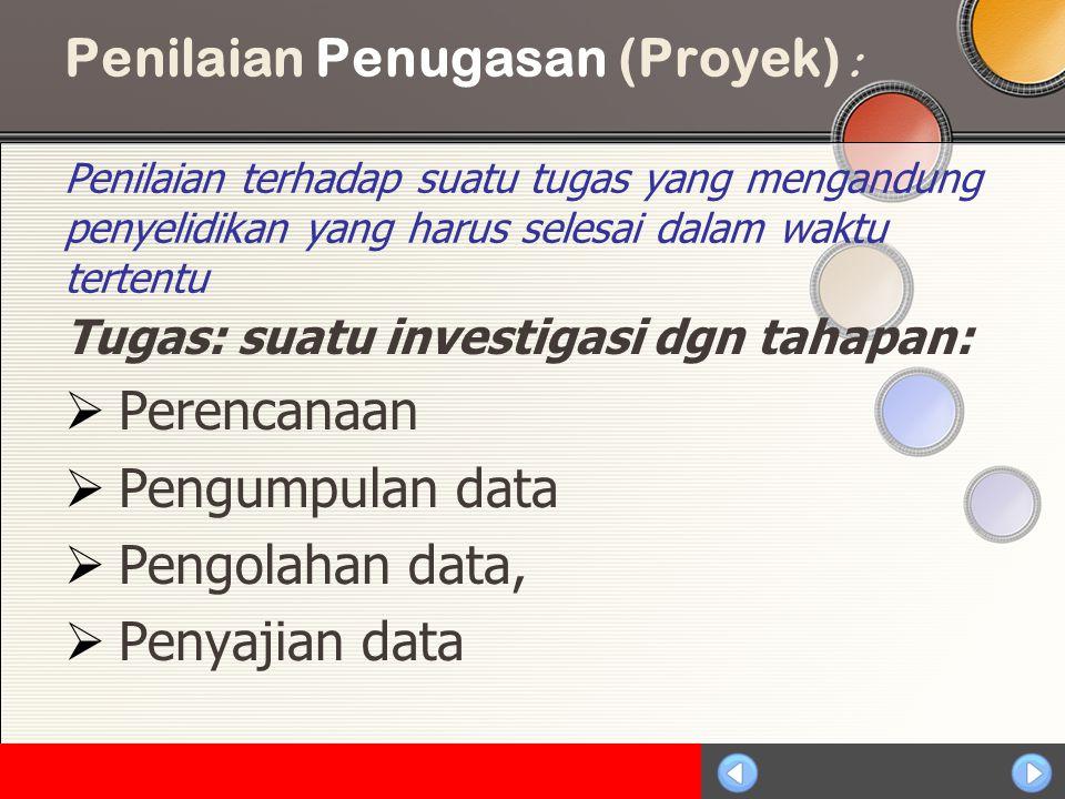 Penilaian Penugasan (Proyek) : Penilaian terhadap suatu tugas yang mengandung penyelidikan yang harus selesai dalam waktu tertentu