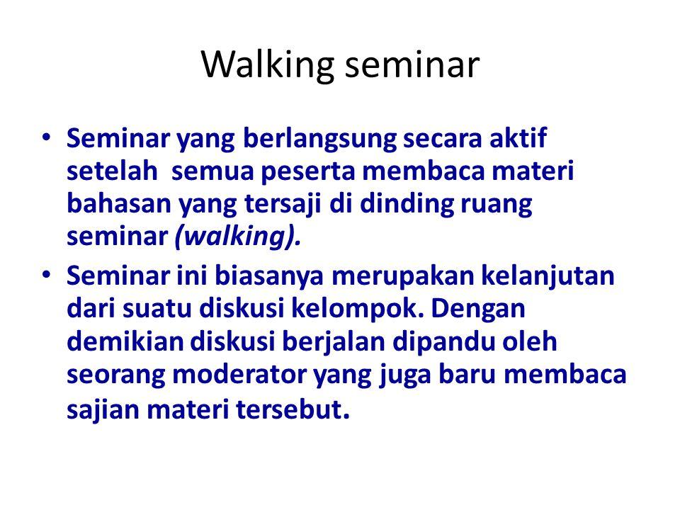 Walking seminar Seminar yang berlangsung secara aktif setelah semua peserta membaca materi bahasan yang tersaji di dinding ruang seminar (walking).