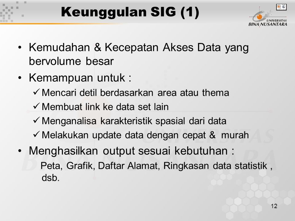 Keunggulan SIG (1) Kemudahan & Kecepatan Akses Data yang bervolume besar. Kemampuan untuk : Mencari detil berdasarkan area atau thema.