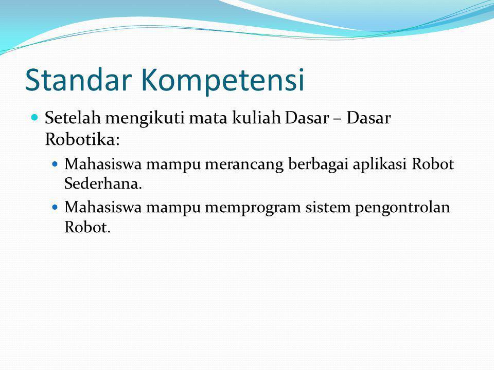 Standar Kompetensi Setelah mengikuti mata kuliah Dasar – Dasar Robotika: Mahasiswa mampu merancang berbagai aplikasi Robot Sederhana.