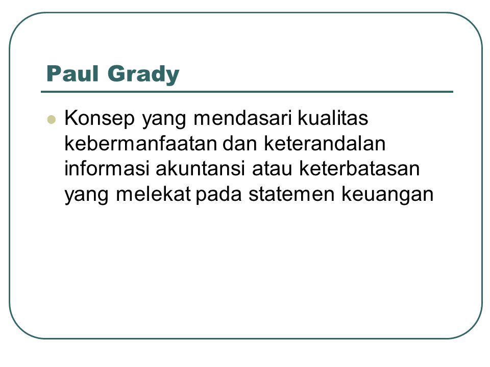 Paul Grady Konsep yang mendasari kualitas kebermanfaatan dan keterandalan informasi akuntansi atau keterbatasan yang melekat pada statemen keuangan.