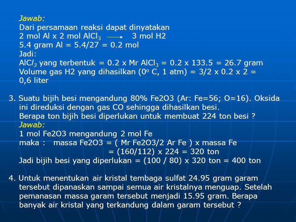 Jawab: Dari persamaan reaksi dapat dinyatakan 2 mol Al x 2 mol AlCl3 3 mol H2 5.4 gram Al = 5.4/27 = 0.2 mol.