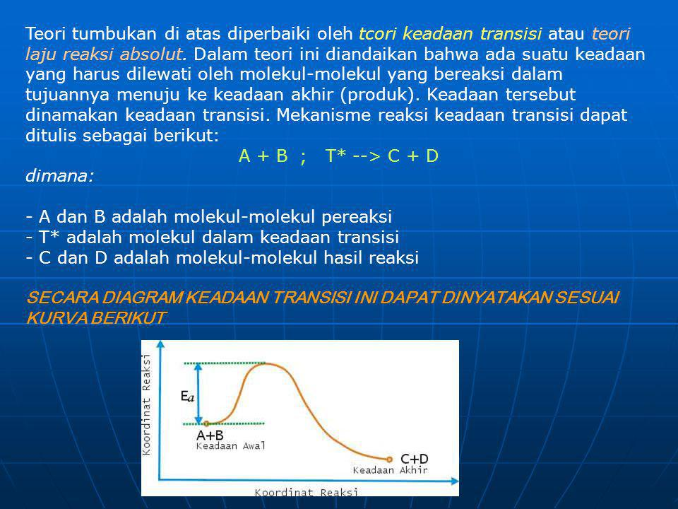 Teori tumbukan di atas diperbaiki oleh tcori keadaan transisi atau teori laju reaksi absolut. Dalam teori ini diandaikan bahwa ada suatu keadaan yang harus dilewati oleh molekul-molekul yang bereaksi dalam tujuannya menuju ke keadaan akhir (produk). Keadaan tersebut dinamakan keadaan transisi. Mekanisme reaksi keadaan transisi dapat ditulis sebagai berikut:
