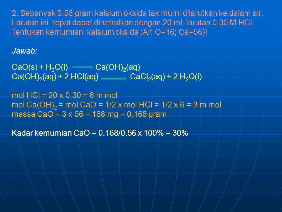 2. Sebanyak 0.56 gram kalsium oksida tak murni dilarutkan ke dalam air. Larutan ini tepat dapat dinetralkan dengan 20 mL larutan 0.30 M HCl. Tentukan kemurnian kalsium oksida (Ar: O=16; Ca=56)!