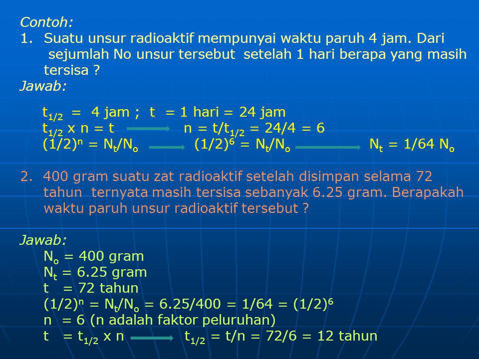 Contoh: Suatu unsur radioaktif mempunyai waktu paruh 4 jam. Dari. sejumlah No unsur tersebut setelah 1 hari berapa yang masih tersisa
