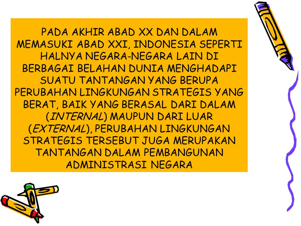 PADA AKHIR ABAD XX DAN DALAM MEMASUKI ABAD XXI, INDONESIA SEPERTI HALNYA NEGARA-NEGARA LAIN DI BERBAGAI BELAHAN DUNIA MENGHADAPI SUATU TANTANGAN YANG BERUPA PERUBAHAN LINGKUNGAN STRATEGIS YANG BERAT, BAIK YANG BERASAL DARI DALAM (INTERNAL) MAUPUN DARI LUAR (EXTERNAL), PERUBAHAN LINGKUNGAN STRATEGIS TERSEBUT JUGA MERUPAKAN TANTANGAN DALAM PEMBANGUNAN ADMINISTRASI NEGARA