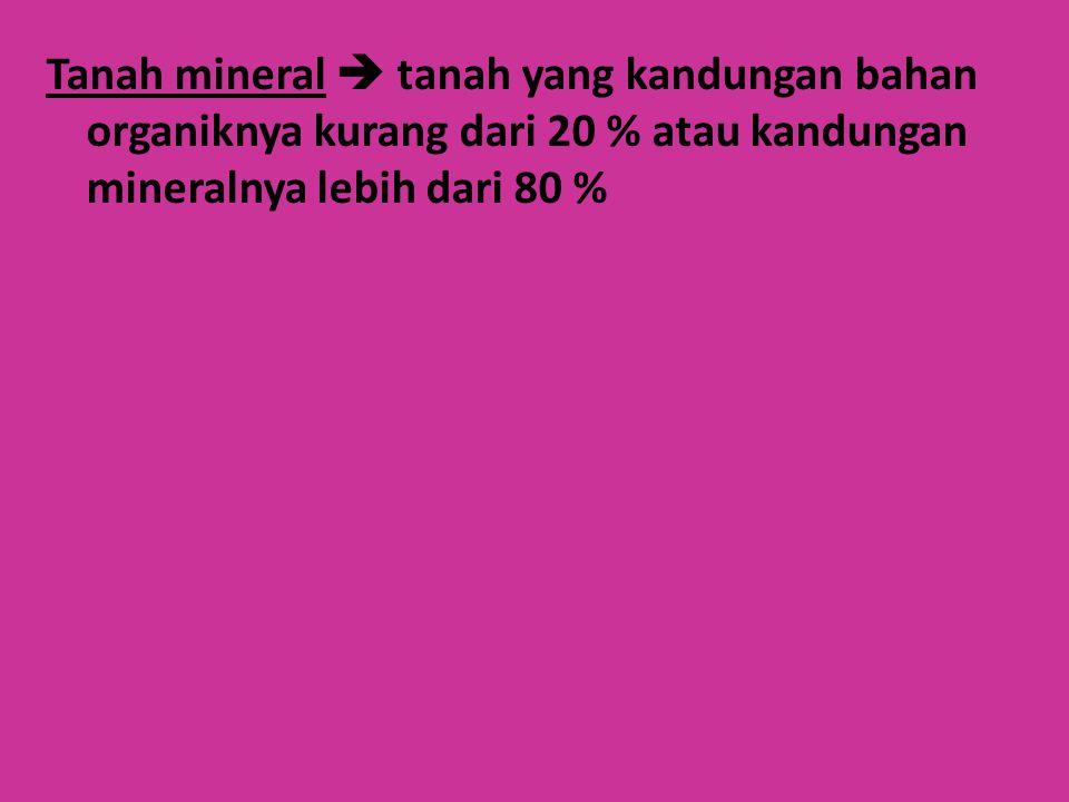 Tanah mineral  tanah yang kandungan bahan organiknya kurang dari 20 % atau kandungan mineralnya lebih dari 80 %