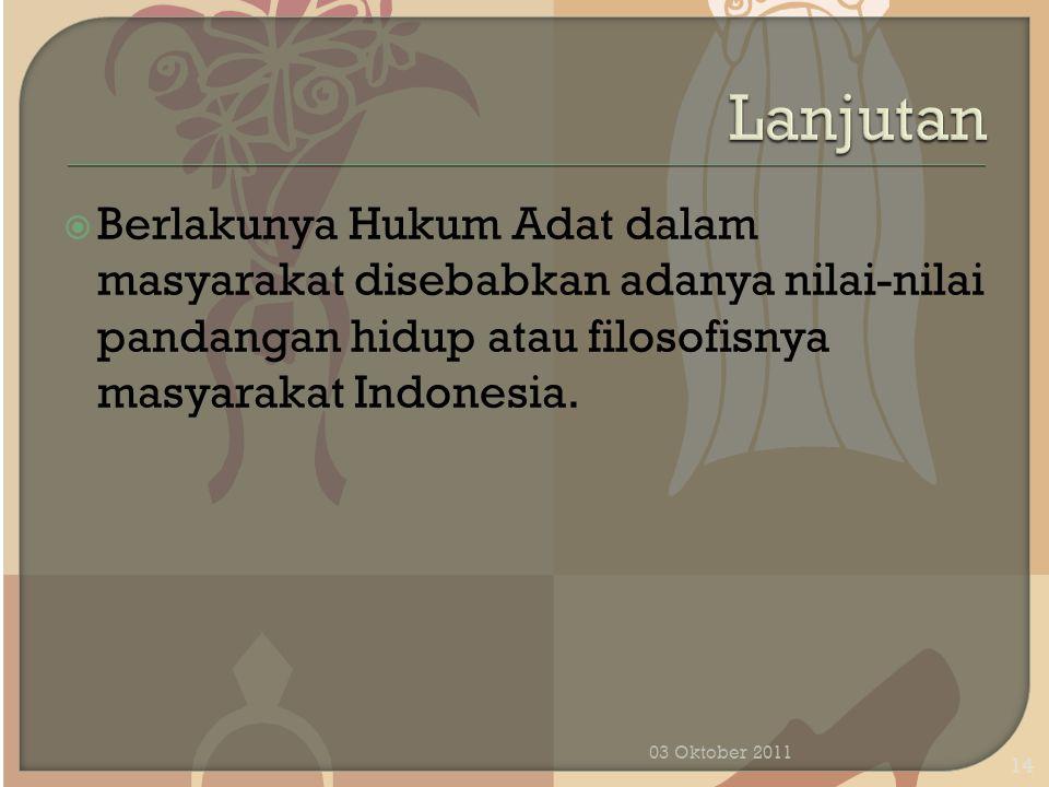 Lanjutan Berlakunya Hukum Adat dalam masyarakat disebabkan adanya nilai-nilai pandangan hidup atau filosofisnya masyarakat Indonesia.