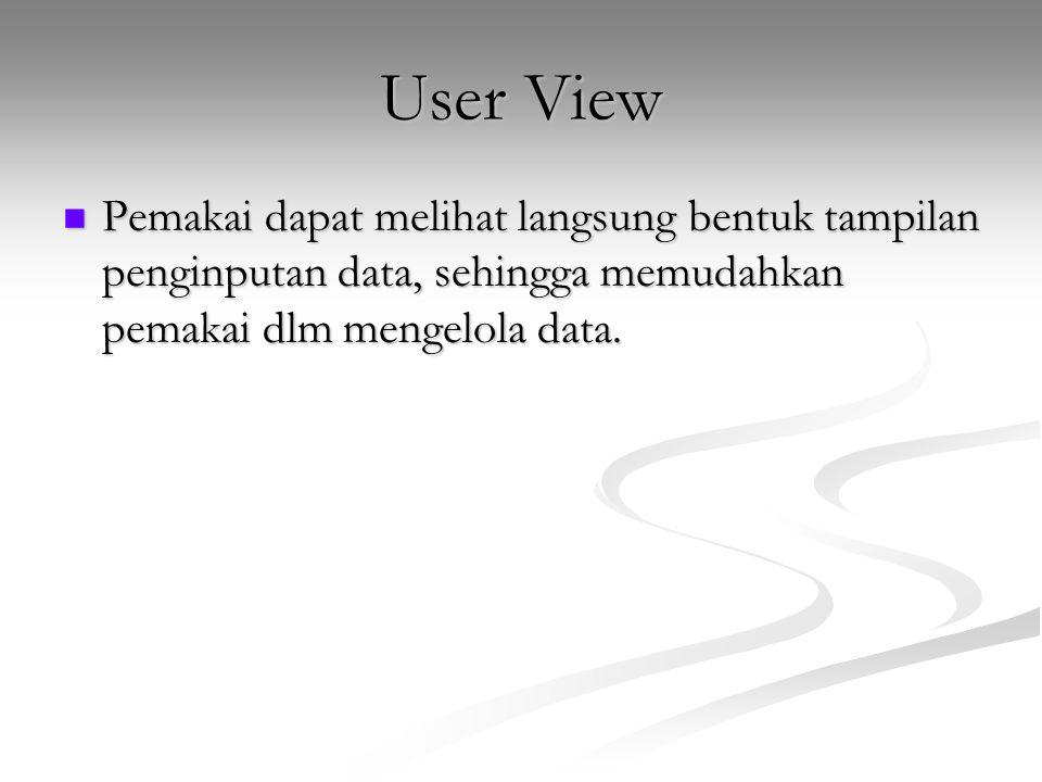 User View Pemakai dapat melihat langsung bentuk tampilan penginputan data, sehingga memudahkan pemakai dlm mengelola data.