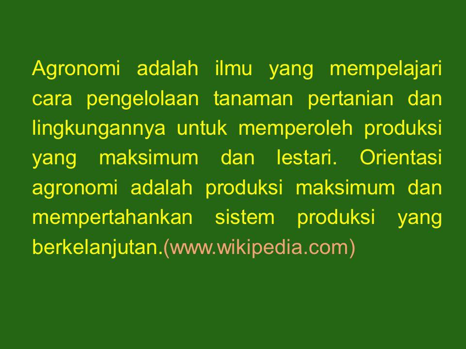 Agronomi adalah ilmu yang mempelajari cara pengelolaan tanaman pertanian dan lingkungannya untuk memperoleh produksi yang maksimum dan lestari.