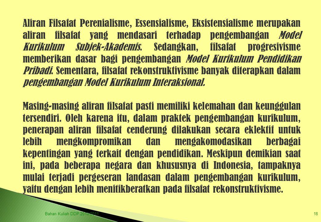 Aliran Filsafat Perenialisme, Essensialisme, Eksistensialisme merupakan aliran filsafat yang mendasari terhadap pengembangan Model Kurikulum Subjek-Akademis. Sedangkan, filsafat progresivisme memberikan dasar bagi pengembangan Model Kurikulum Pendidikan Pribadi. Sementara, filsafat rekonstruktivisme banyak diterapkan dalam pengembangan Model Kurikulum Interaksional.