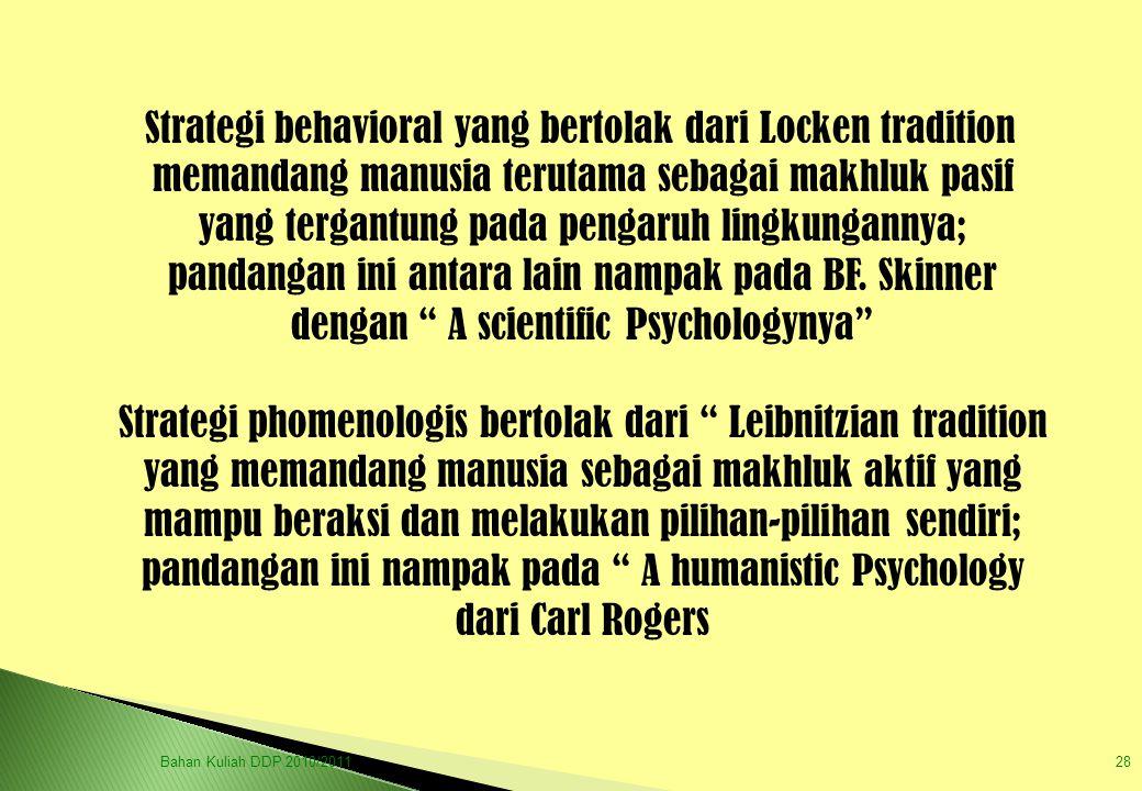 Strategi behavioral yang bertolak dari Locken tradition memandang manusia terutama sebagai makhluk pasif yang tergantung pada pengaruh lingkungannya; pandangan ini antara lain nampak pada BF. Skinner dengan A scientific Psychologynya