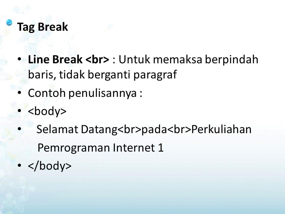 Tag Break Line Break <br> : Untuk memaksa berpindah baris, tidak berganti paragraf. Contoh penulisannya :