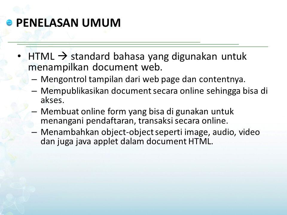 PENELASAN UMUM HTML  standard bahasa yang digunakan untuk menampilkan document web. Mengontrol tampilan dari web page dan contentnya.