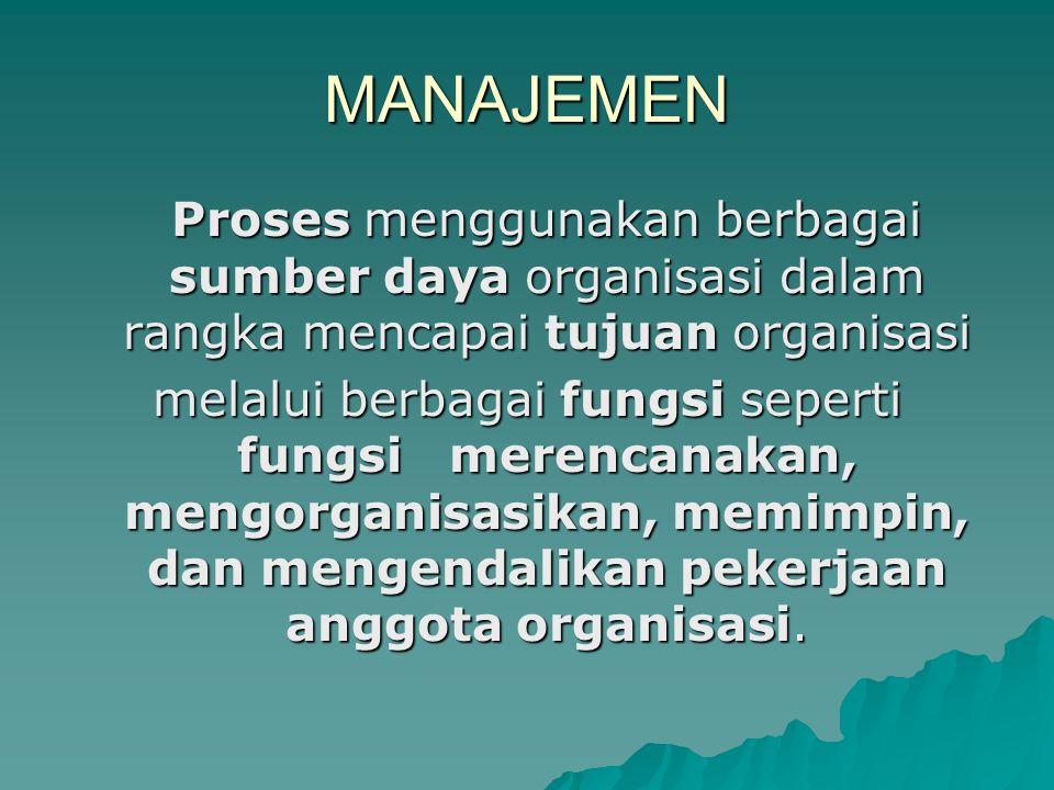 MANAJEMEN Proses menggunakan berbagai sumber daya organisasi dalam rangka mencapai tujuan organisasi.