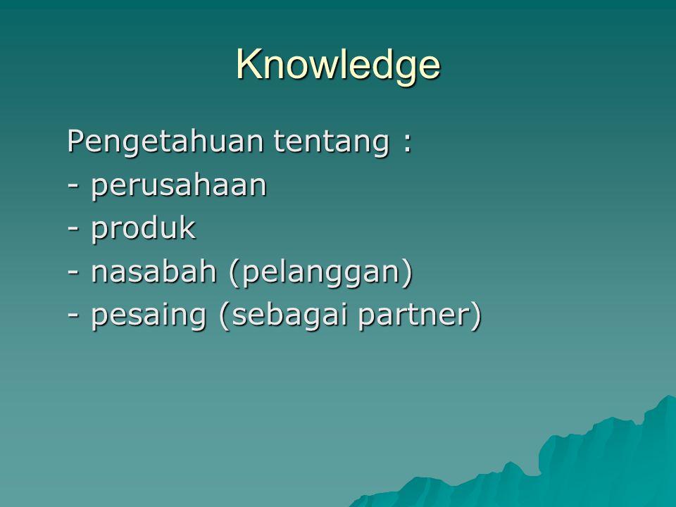 Knowledge Pengetahuan tentang : - perusahaan - produk