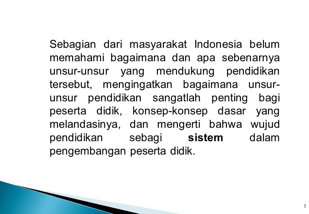 Sebagian dari masyarakat Indonesia belum memahami bagaimana dan apa sebenarnya unsur-unsur yang mendukung pendidikan tersebut, mengingatkan bagaimana unsur-unsur pendidikan sangatlah penting bagi peserta didik, konsep-konsep dasar yang melandasinya, dan mengerti bahwa wujud pendidikan sebagi sistem dalam pengembangan peserta didik.