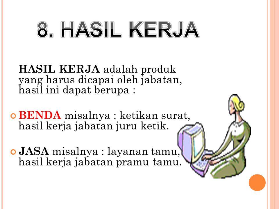 8. HASIL KERJA HASIL KERJA adalah produk yang harus dicapai oleh jabatan, hasil ini dapat berupa :