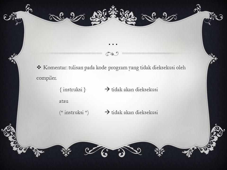 ... Komentar: tulisan pada kode program yang tidak dieksekusi oleh compiler. { instruksi }  tidak akan dieksekusi.
