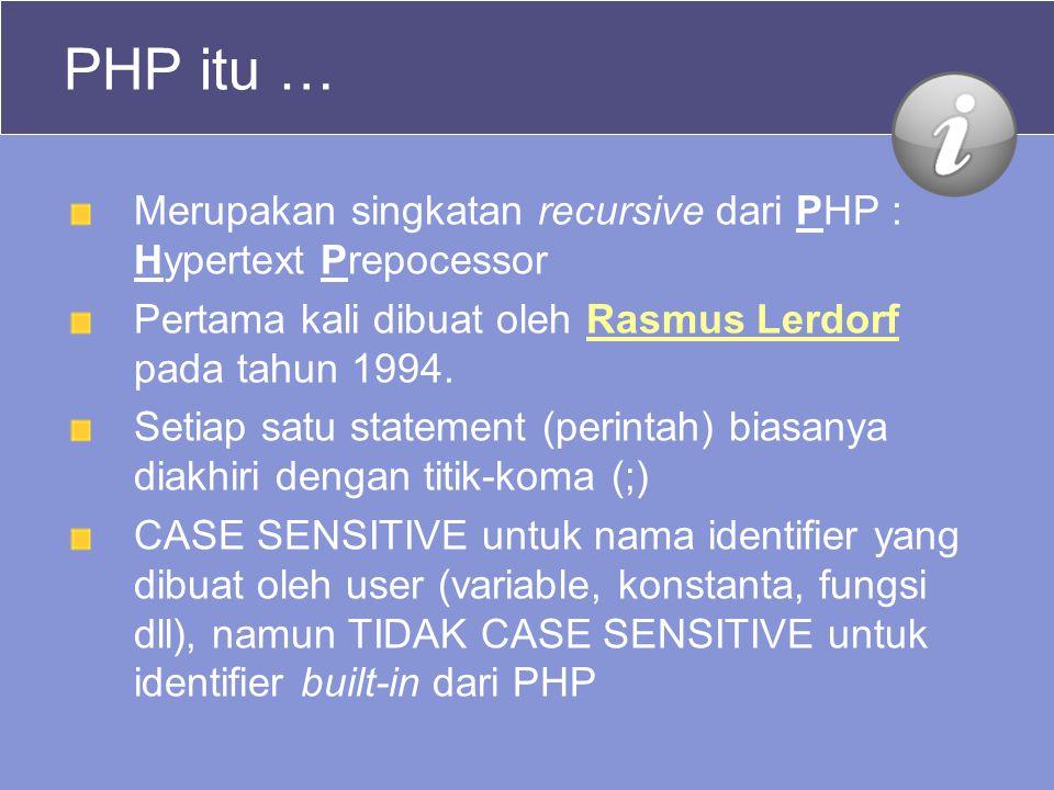PHP itu … Merupakan singkatan recursive dari PHP : Hypertext Prepocessor. Pertama kali dibuat oleh Rasmus Lerdorf pada tahun 1994.