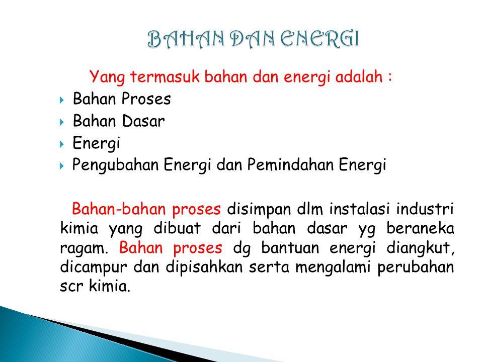 BAHAN DAN ENERGI Yang termasuk bahan dan energi adalah : Bahan Proses