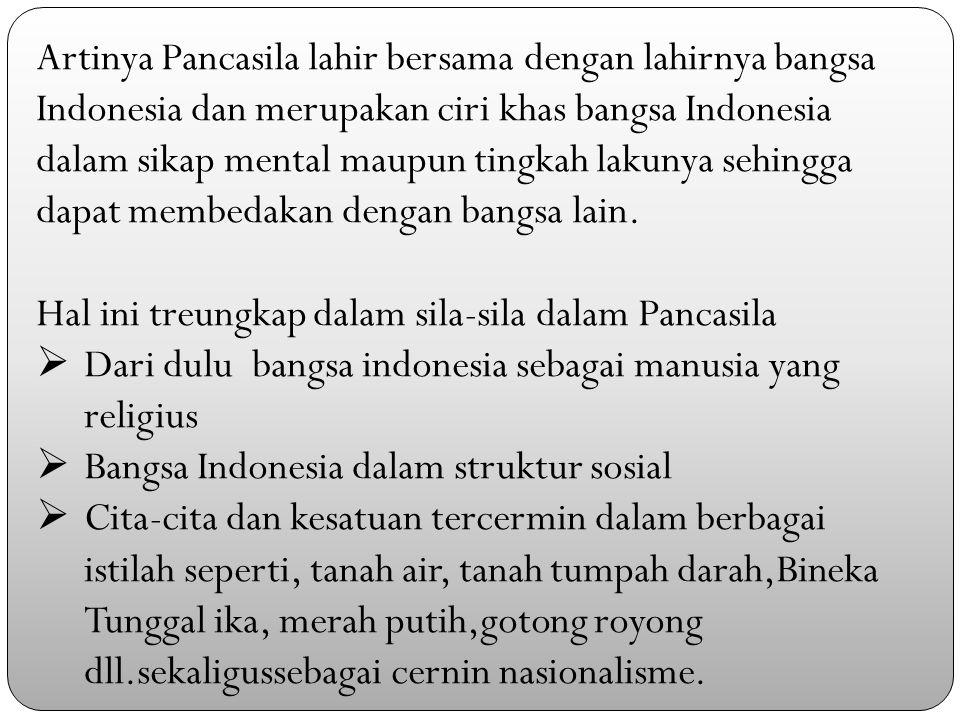 Artinya Pancasila lahir bersama dengan lahirnya bangsa Indonesia dan merupakan ciri khas bangsa Indonesia dalam sikap mental maupun tingkah lakunya sehingga dapat membedakan dengan bangsa lain.