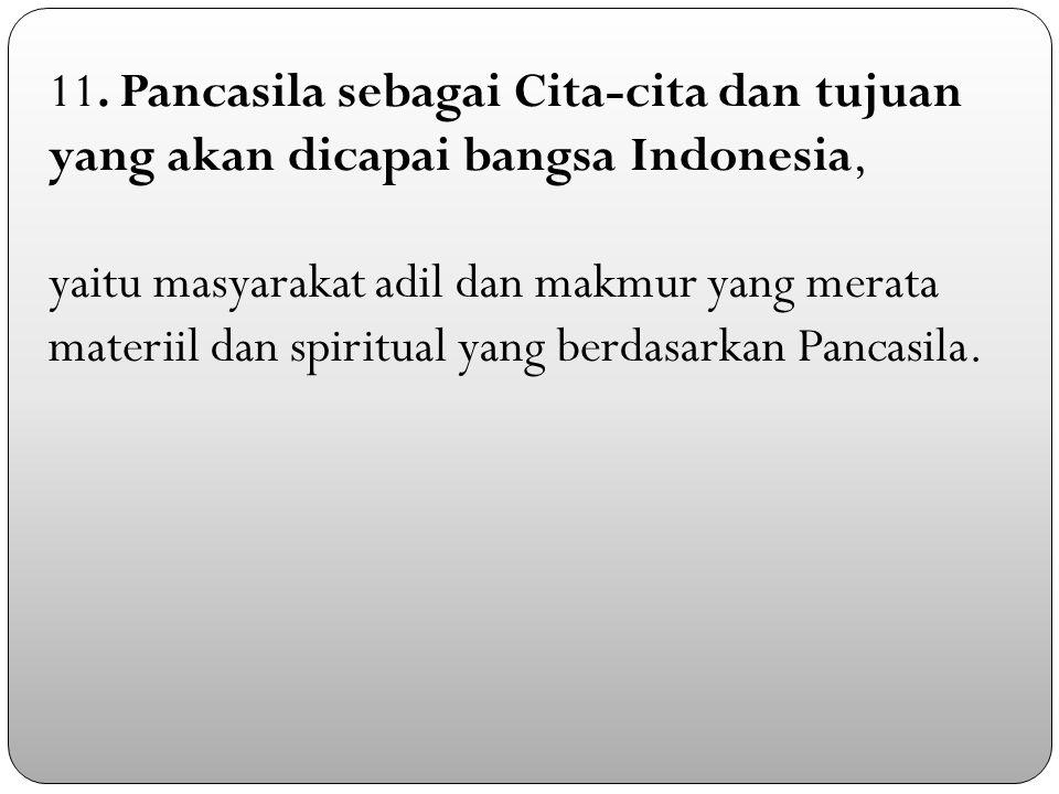 11. Pancasila sebagai Cita-cita dan tujuan yang akan dicapai bangsa Indonesia,