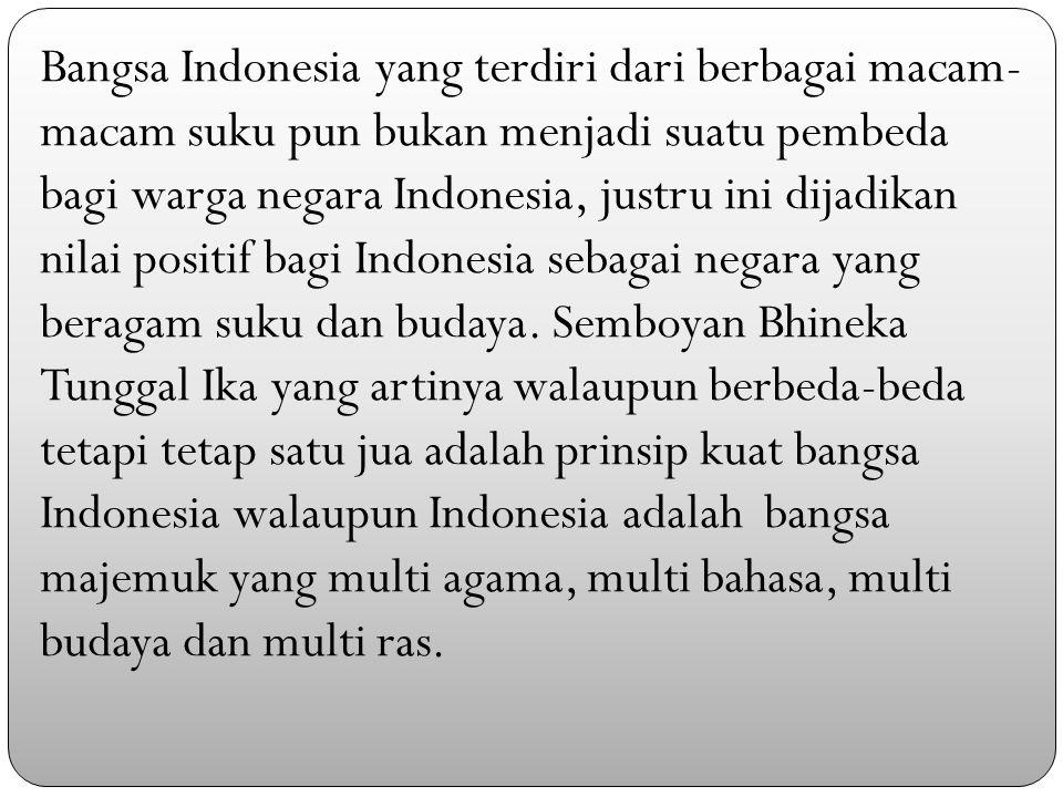 Bangsa Indonesia yang terdiri dari berbagai macam-macam suku pun bukan menjadi suatu pembeda bagi warga negara Indonesia, justru ini dijadikan nilai positif bagi Indonesia sebagai negara yang beragam suku dan budaya.