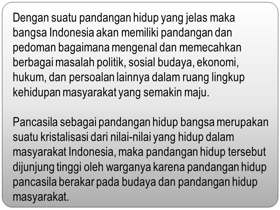 Dengan suatu pandangan hidup yang jelas maka bangsa Indonesia akan memiliki pandangan dan pedoman bagaimana mengenal dan memecahkan berbagai masalah politik, sosial budaya, ekonomi, hukum, dan persoalan lainnya dalam ruang lingkup kehidupan masyarakat yang semakin maju.