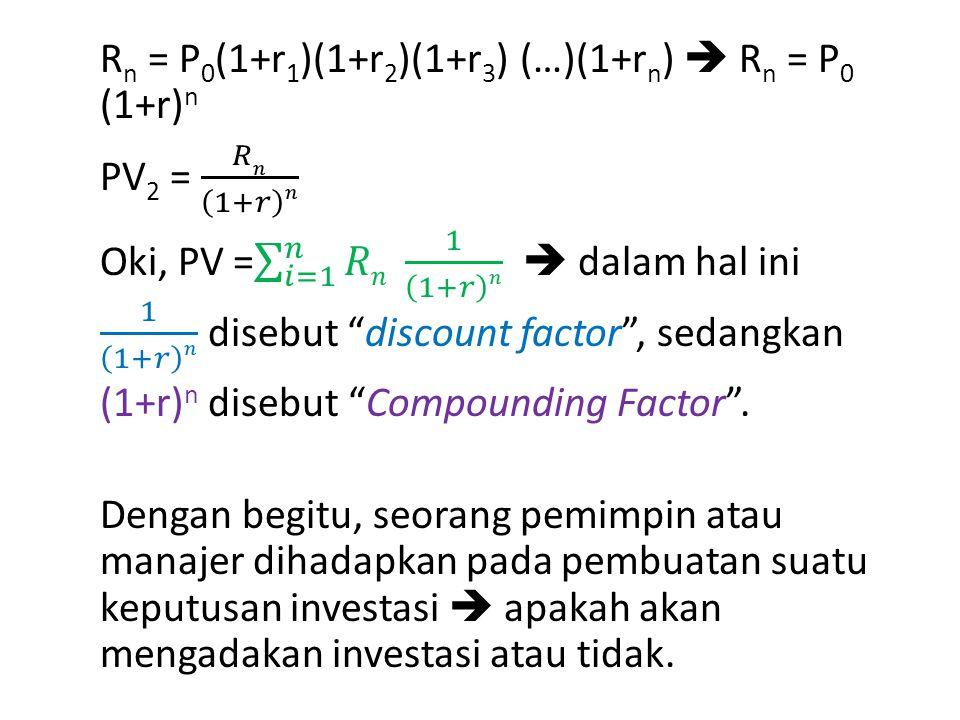 Rn = P0(1+r1)(1+r2)(1+r3) (…)(1+rn)  Rn = P0 (1+r)n PV2 = 𝑅𝑛 1+𝑟 𝑛 Oki, PV = 𝑖=1 𝑛 𝑅𝑛 1 1+𝑟 𝑛  dalam hal ini 1 1+𝑟 𝑛 disebut discount factor , sedangkan (1+r)n disebut Compounding Factor .