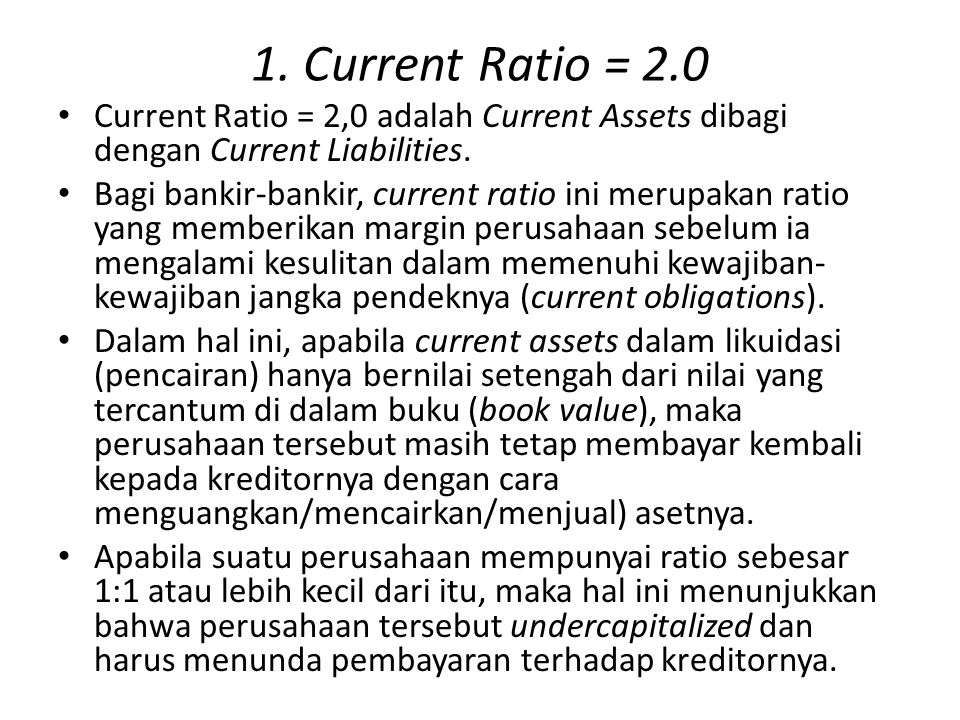 1. Current Ratio = 2.0 Current Ratio = 2,0 adalah Current Assets dibagi dengan Current Liabilities.
