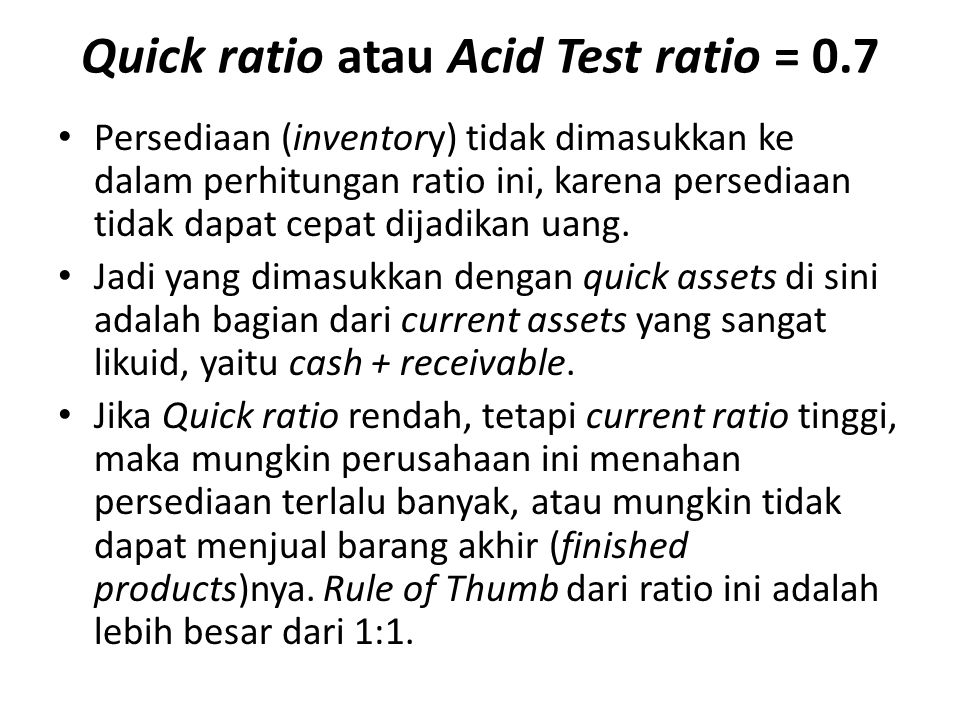 Quick ratio atau Acid Test ratio = 0.7
