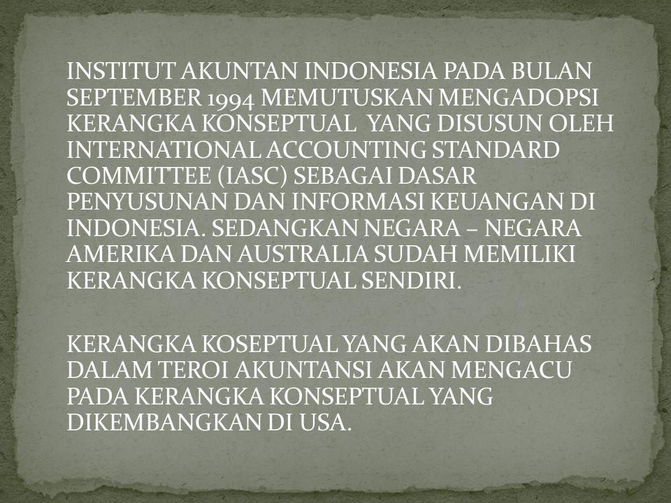 INSTITUT AKUNTAN INDONESIA PADA BULAN SEPTEMBER 1994 MEMUTUSKAN MENGADOPSI KERANGKA KONSEPTUAL YANG DISUSUN OLEH INTERNATIONAL ACCOUNTING STANDARD COMMITTEE (IASC) SEBAGAI DASAR PENYUSUNAN DAN INFORMASI KEUANGAN DI INDONESIA. SEDANGKAN NEGARA – NEGARA AMERIKA DAN AUSTRALIA SUDAH MEMILIKI KERANGKA KONSEPTUAL SENDIRI.