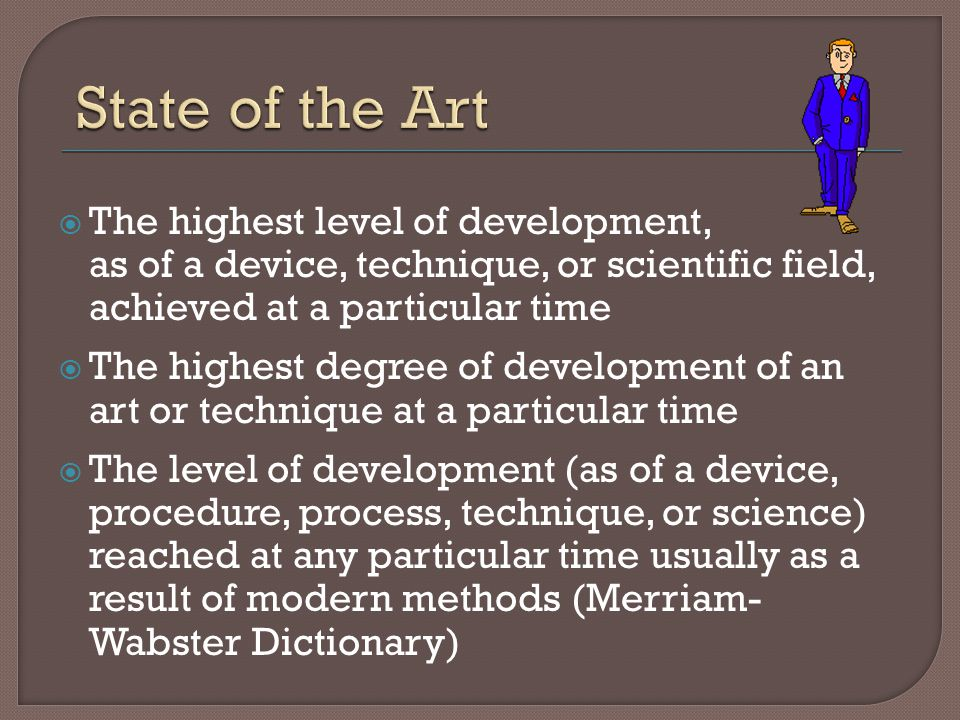 State of the Art The highest level of development, as of a device, technique, or scientific field, achieved at a particular time.