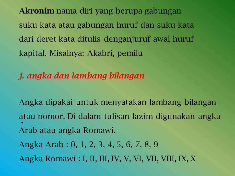 Akronim nama diri yang berupa gabungan suku kata atau gabungan huruf dan suku kata dari deret kata ditulis denganjuruf awal huruf kapital. Misalnya: Akabri, pemilu