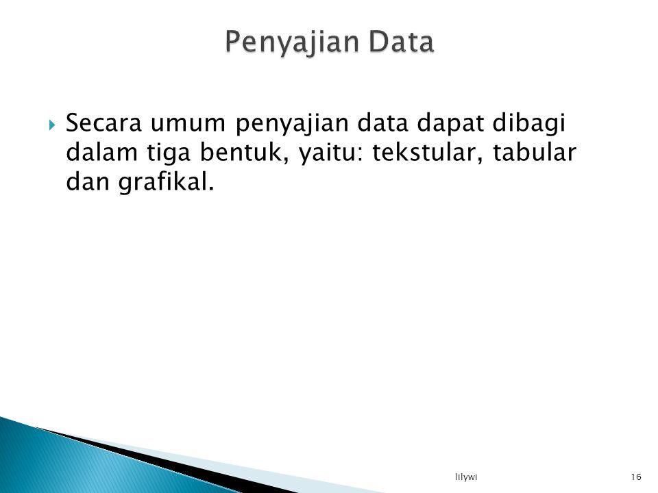 Penyajian Data Secara umum penyajian data dapat dibagi dalam tiga bentuk, yaitu: tekstular, tabular dan grafikal.
