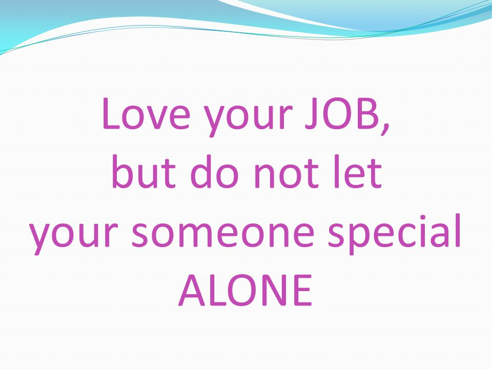 Love your JOB, but do not let your someone special ALONE