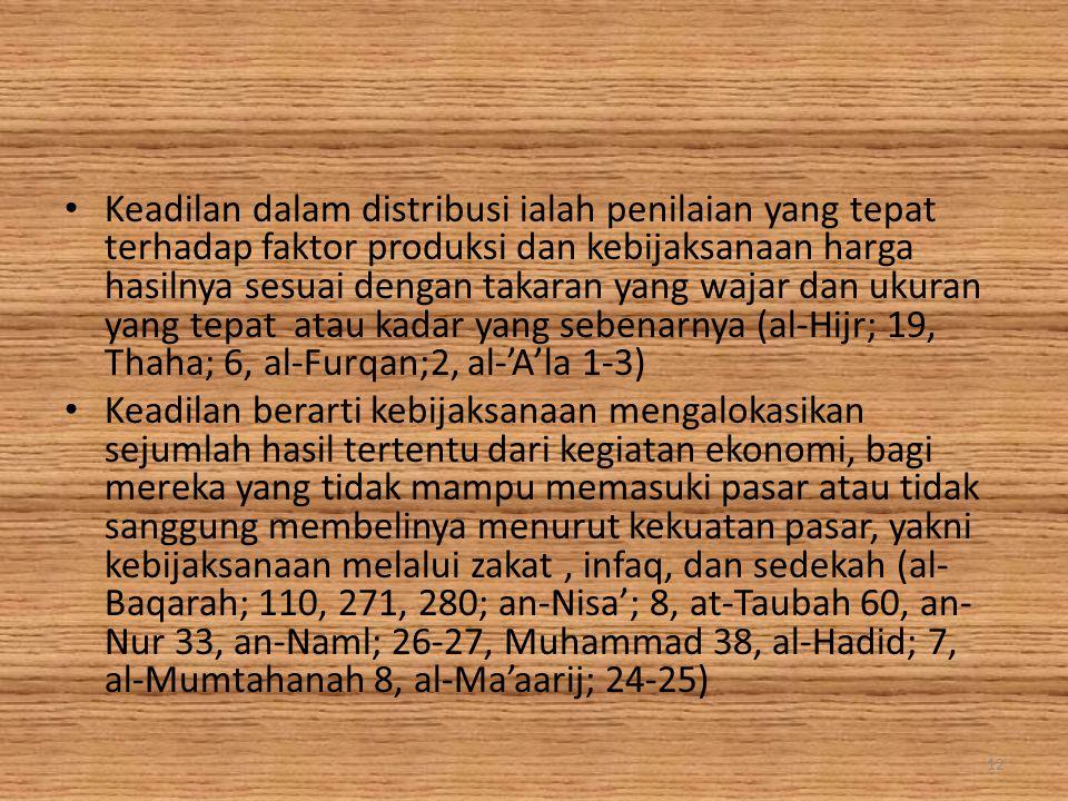 Keadilan dalam distribusi ialah penilaian yang tepat terhadap faktor produksi dan kebijaksanaan harga hasilnya sesuai dengan takaran yang wajar dan ukuran yang tepat atau kadar yang sebenarnya (al-Hijr; 19, Thaha; 6, al-Furqan;2, al-'A'la 1-3)
