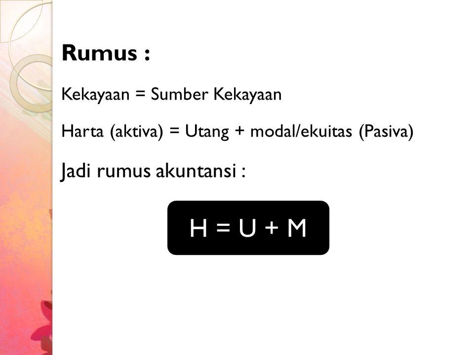 H = U + M Rumus : Jadi rumus akuntansi : Kekayaan = Sumber Kekayaan