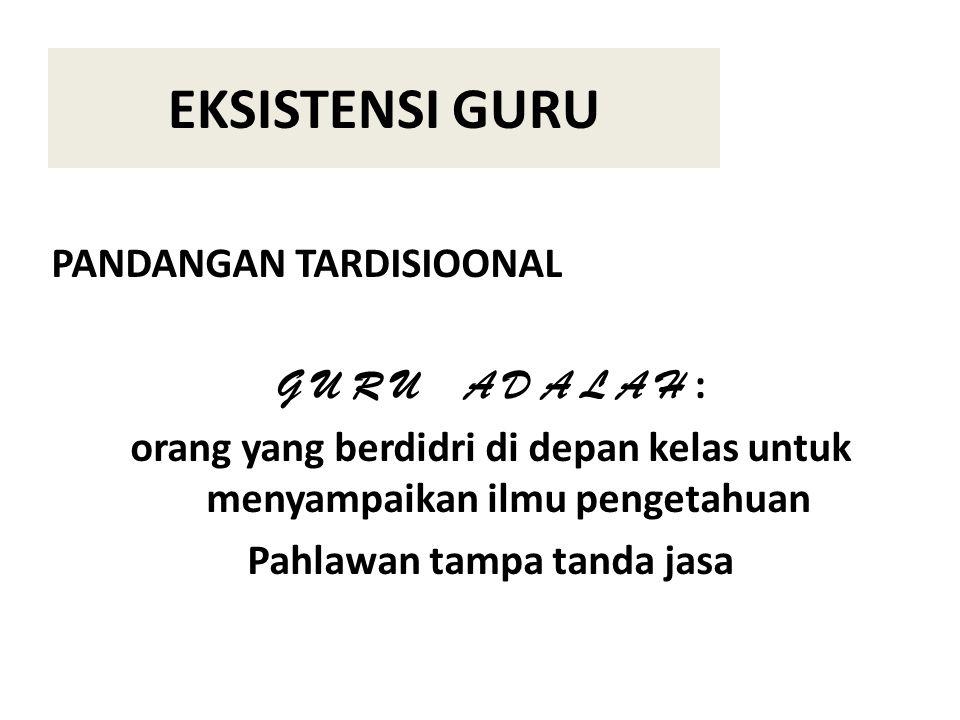 EKSISTENSI GURU PANDANGAN TARDISIOONAL G U R U A D A L A H :