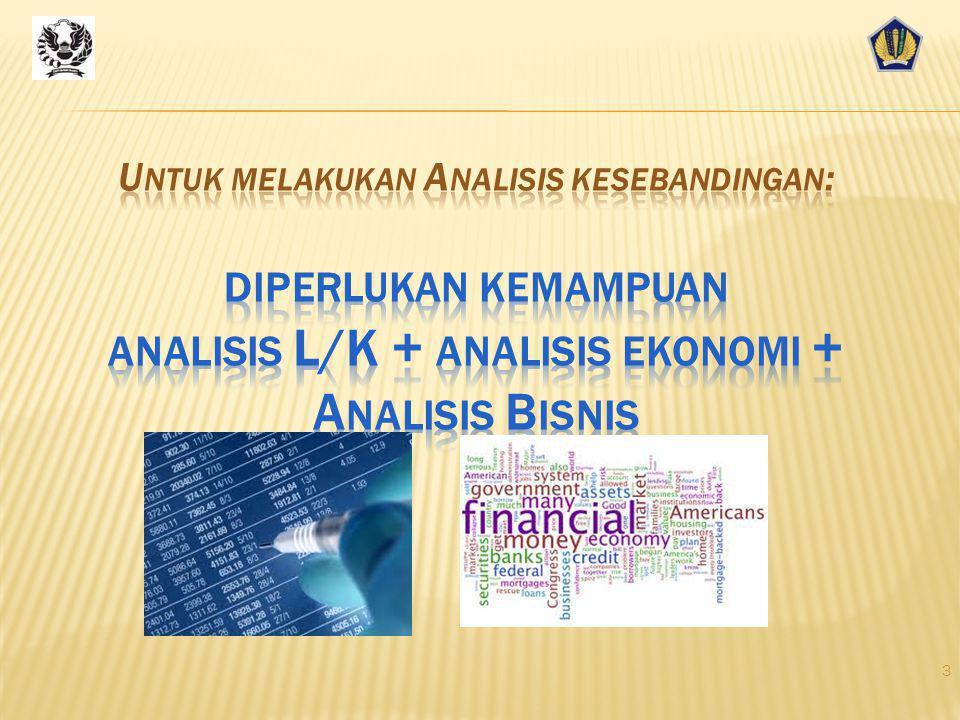 Untuk melakukan Analisis kesebandingan: diperlukan kemampuan analisis L/K + analisis ekonomi + Analisis Bisnis