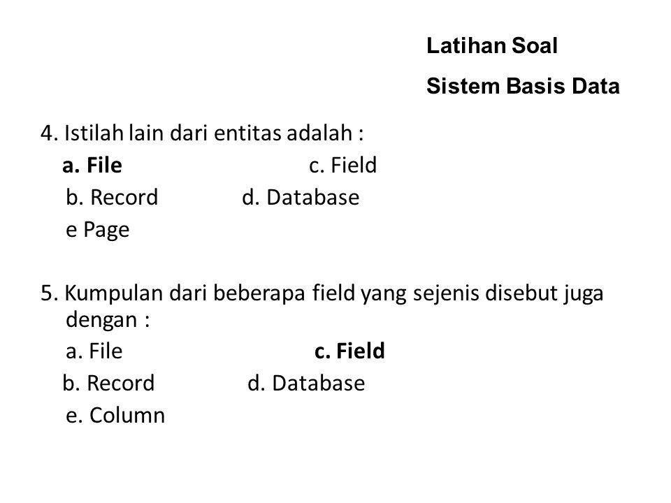 4. Istilah lain dari entitas adalah : a. File c. Field