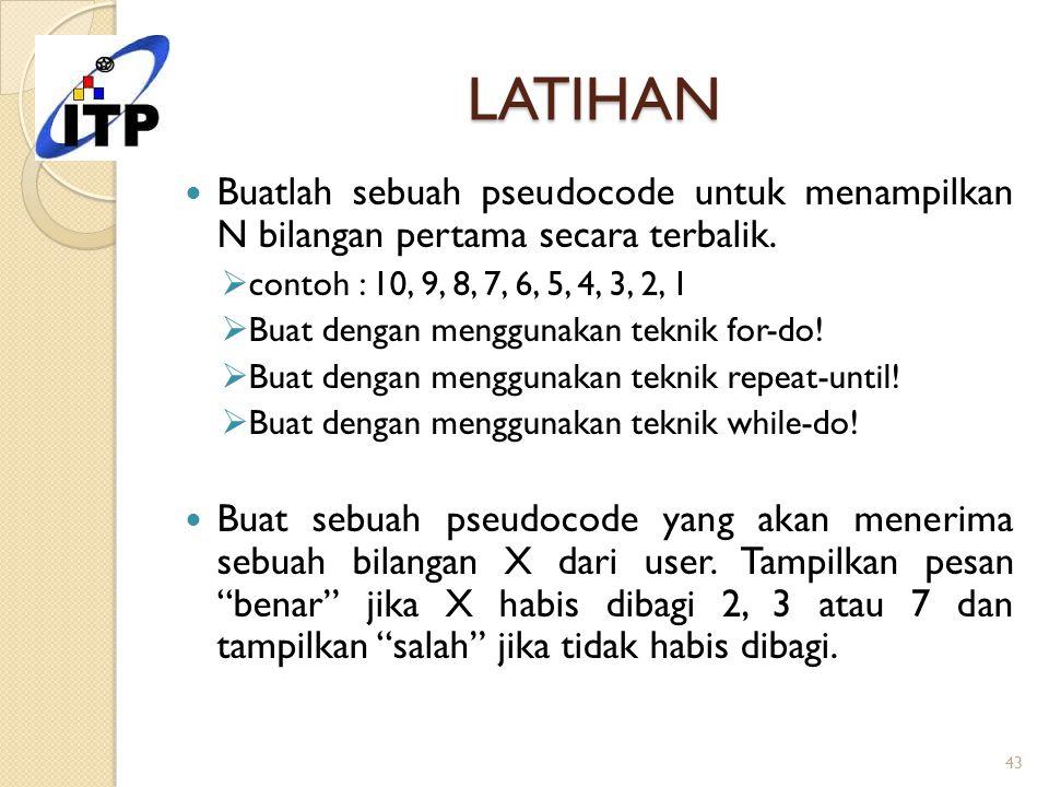 LATIHAN Buatlah sebuah pseudocode untuk menampilkan N bilangan pertama secara terbalik. contoh : 10, 9, 8, 7, 6, 5, 4, 3, 2, 1.