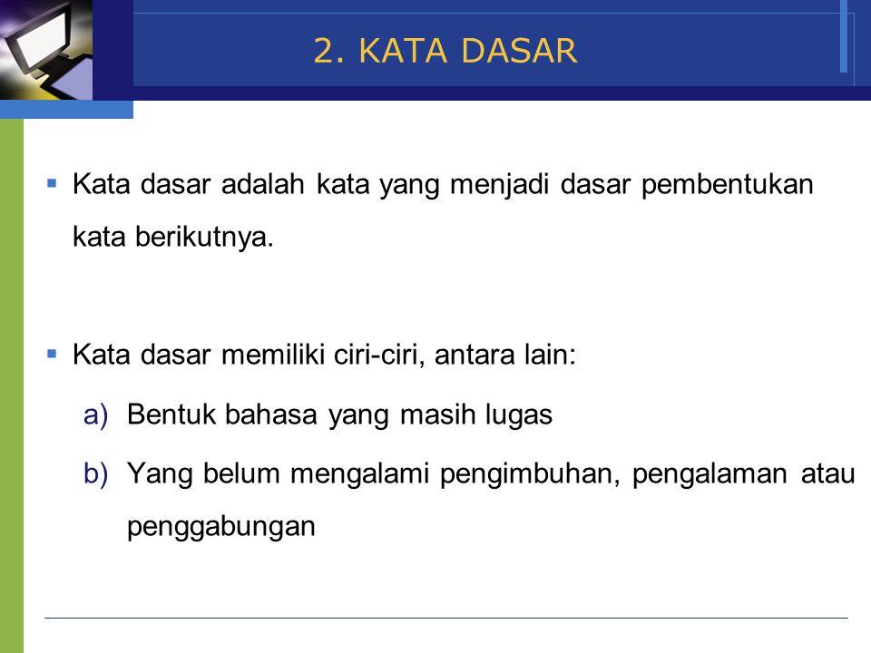 2. KATA DASAR Kata dasar adalah kata yang menjadi dasar pembentukan kata berikutnya. Kata dasar memiliki ciri-ciri, antara lain: