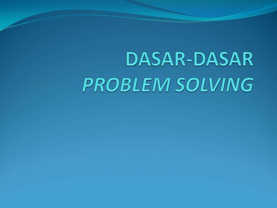 DASAR-DASAR PROBLEM SOLVING