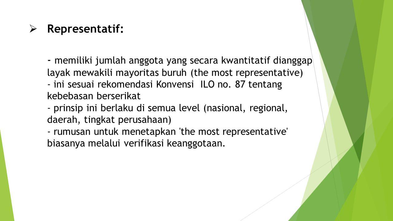 Representatif: - memiliki jumlah anggota yang secara kwantitatif dianggap layak mewakili mayoritas buruh (the most representative) - ini sesuai rekomendasi Konvensi ILO no.