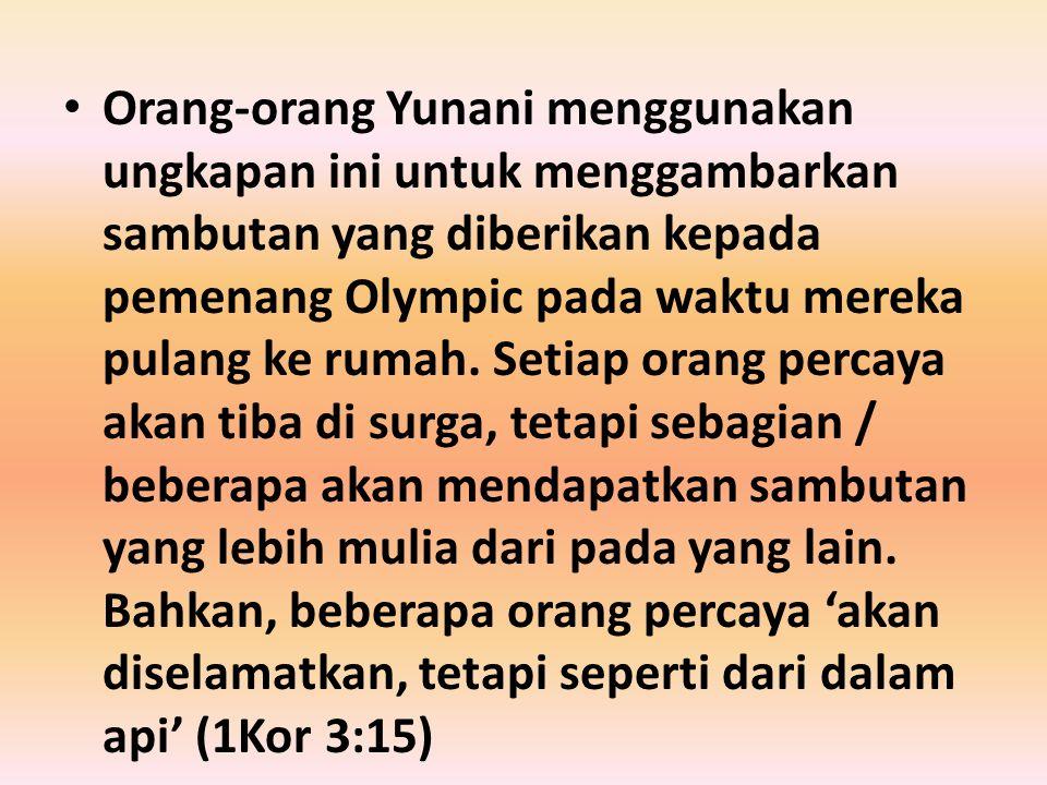 Orang-orang Yunani menggunakan ungkapan ini untuk menggambarkan sambutan yang diberikan kepada pemenang Olympic pada waktu mereka pulang ke rumah.